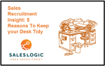 Sales Recruitment Insight: 5 Reasons To Keep your Desk Tidy