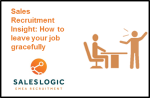 Sales Recruitment Insight: How to leave your job gracefully